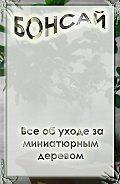Илья Мельников - Все об уходе за миниатюрным деревом