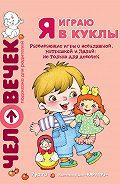 Юлия Разенкова -Я играю в куклы. Развивающие игры с неваляшкой, матрешкой и Лялей: не только для девочек