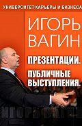 Игорь Олегович Вагин -Презентации. Публичные выступления