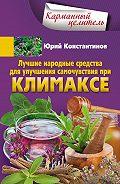 Юрий Константинов -Лучшие народные средства для улучшения самочувствия при климаксе