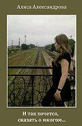 Алиса Александрова - И так хочется, сказать о многом…