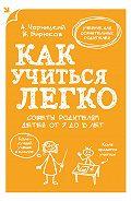 Александр Черницкий -Как учиться легко. Советы родителям детей от 7 до 10 лет