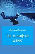 Сергей Соколов -Не в лифте дело