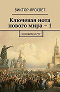 Виктор-Яросвет -Ключевая нота нового мира – 1. Код жизни 777