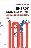Александр Зайцев -Energy management. Личная эффективность на 100%