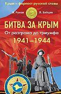 Валентин Рунов, Лев Зайцев - Битва за Крым 1941–1944 гг. От разгрома до триумфа
