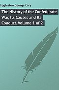 George Eggleston -The History of the Confederate War, Its Causes and Its Conduct. Volume 1 of 2