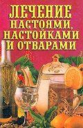 Илья Рощин - Лечение настоями, настойками и отварами