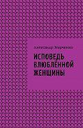 Александр Марченко -Исповедь влюблённой женщины