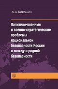 Андрей Кокошкин -Политико-военные и военно-стратегические проблемы национальной безопасности России и международной безопасности