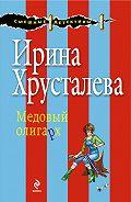 Ирина Хрусталева -Медовый олигарх