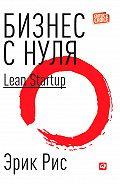 Эрик Рис -Бизнес с нуля. Метод Lean Startup для быстрого тестирования идей и выбора бизнес-модели