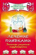 Наталья Ольшевская - Лечение пиявками. Золотые рецепты гирудотерапии