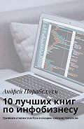 Андрей Алексеевич Парабеллум -10лучших книг поинфобизнесу. Тренинги стоимостью$500вподарок каждому читателю