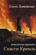 Елена Ленковская - Спасти Кремль
