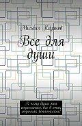 Михаил Казаков -Все для души. К чему душа моя стремилась, все в этих строчках воплотилось!