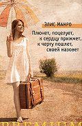Элис Манро - Плюнет, поцелует, к сердцу прижмет, к черту пошлет, своей назовет (сборник)