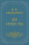 Василий Авенариус -Два регентства
