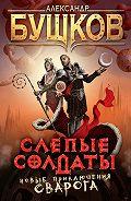 Александр Бушков - Слепые солдаты