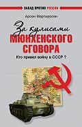 Арсен Мартиросян - За кулисами Мюнхенского сговора. Кто привел войну в СССР?