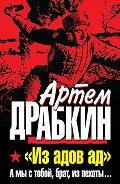 Артем Драбкин -«Из адов ад». А мы с тобой, брат, из пехоты...