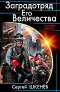 Сергей Николаевич Шкенёв -Заградотряд Его Величества. «Развалинами Лондона удовлетворен!»