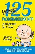 Джеки Силберг - 125 развивающих игр для детей до 1 года