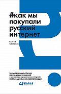 Сергей Васильев, Сергей Васильев - Как мы покупали русский интернет