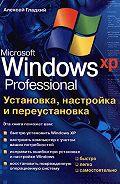 Алексей Гладкий - Установка, настройка и переустановка Windows XP: быстро, легко, самостоятельно