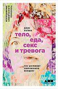 Юлия Лапина -Тело, еда, секс и тревога: Что беспокоит современную женщину. Исследование клинического психолога