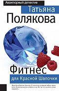 Татьяна Викторовна Полякова -Фитнес для Красной Шапочки
