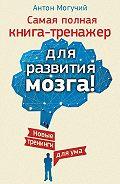 Антон Могучий -Самая полная книга-тренажер для развития мозга! Новые тренинги для ума