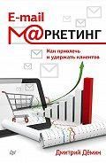 Дмитрий Демин - E-mail-маркетинг. Как привлечь и удержать клиентов