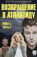 Сергей Канашевский -Возвращение в Атлантиду. Книга 2. Часть 2
