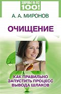 Андрей Александрович Миронов - Очищение. Как правильно запустить процесс вывода шлаков