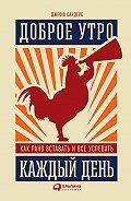 Джефф Сандерс - Доброе утро каждый день: Как рано вставать и все успевать