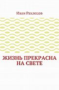 Иван Рахлецов -Жизнь прекрасна насвете