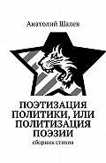 Анатолий Шалев -Поэтизация политики, или Политизация поэзии