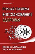 Николай Пейчев - Полная система восстановления здоровья. Причины заболеваний и пути их устранения