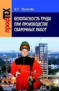 Вячеслав Лупачев - Безопасность труда при производстве сварочных работ