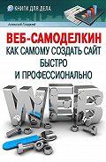 Алексей Анатольевич Гладкий -Веб-Самоделкин. Как самому создать сайт быстро и профессионально