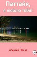 Алексей Пенза -Паттайя, я люблю тебя!