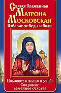 Ольга Светлова -Святая блаженная Матрона Московская. Избавит от беды и боли. Поможет в делах и учебе. Сохранит семейное счастье