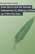 Harrie Hancock -Dave Darrin and the German Submarines. Or, Making a Clean-up of the Hun Sea Monsters