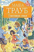 Маша Трауб -Счастливая семья (сборник)