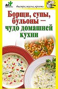 Дарья Костина - Борщи, супы, бульоны – чудо домашней кухни