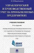Иннокентий Водопьянов - Управленческий и производственный учет на промышленных предприятиях. 2-е издание. Учебное пособие