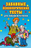 Ирина Александровна Черясова - Забавные психологические тесты для любой вечеринки