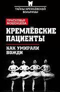Прасковья Мошенцева -Кремлевские пациенты, или Как умирали вожди