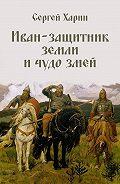 Сергей Харин - Иван – защитник земли и чудо змей (сборник)